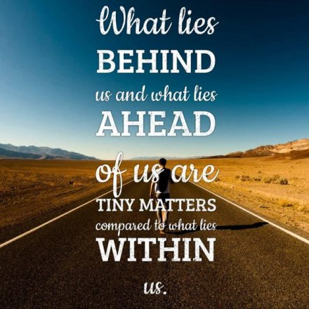 """What lies behind us and what lies before us are tiny matters compared to what lies within us."""
