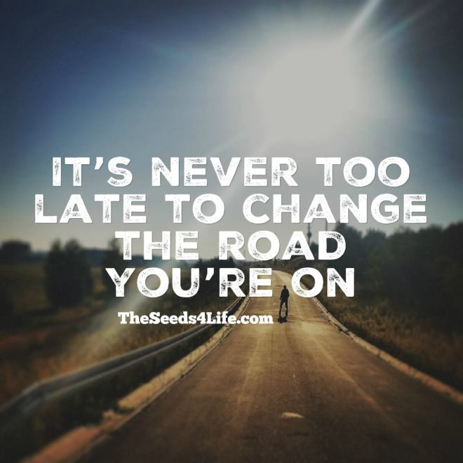 itsnever too late to change the road you're on